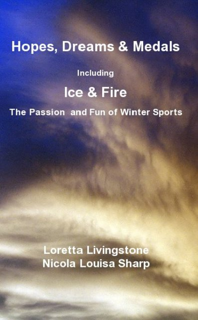 Hopes, Dreams & Medals Including Ice & Fire The Passion and Fun of Winter Sports Loretta Livingstone Nicola Louisa Sharp