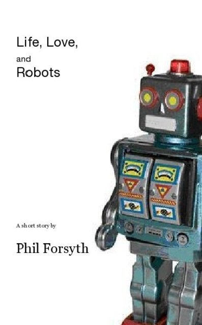 Life, Love, and Robots