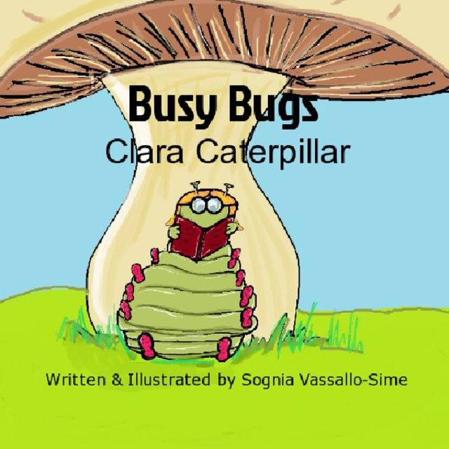Busy Bugs Clara Caterpillar Written & Illustrated by Sognia Vassallo-Sime