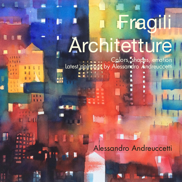 Fragili  Architetture  Colors, shapes, emotion   Latest paintings by Alessandro Andreuccetti