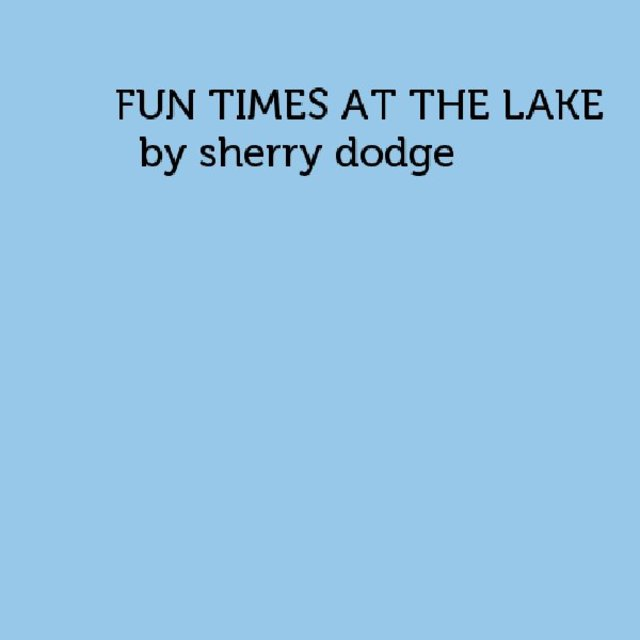 FUN TIMES AT THE LAKE               by sherry dodge