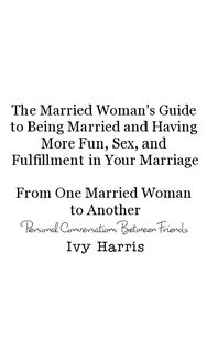 The Married Woman's Guide to Being Married From One Married Woman to Another