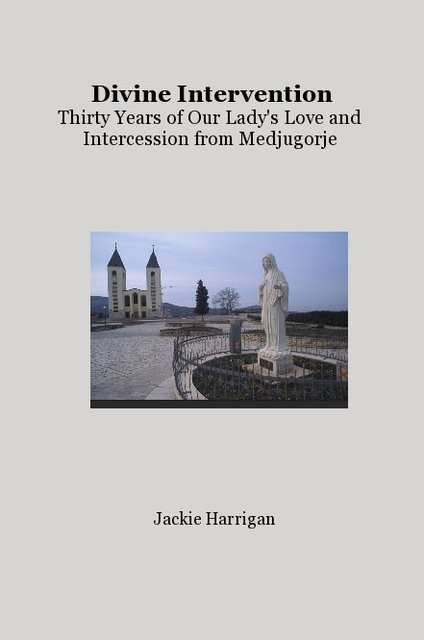 Divine Intervention Thirty Years of Our Lady's Love and Intercession from Medjugorje