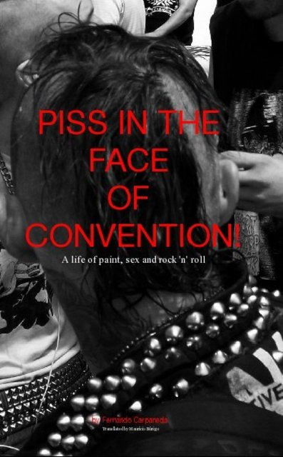 PISS IN THE FACE OF CONVENTION! A life of paint, sex and rock 'n' roll