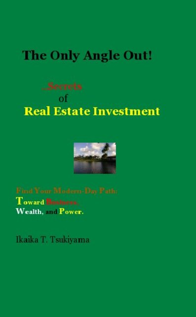 The Only Angle Out! ...Secrets of Real Estate Investment Find Your Modern-Day Path: Toward Business, Wealth, and Power.