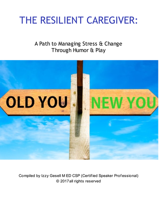 The Resilient Caregiver  A Path to Managing Stress & Change through Humor & Play