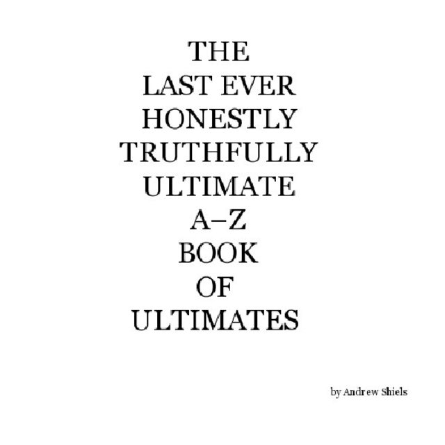 The Last Ever Honestly Truthfully Ultimate A–Z Book of Ultimates