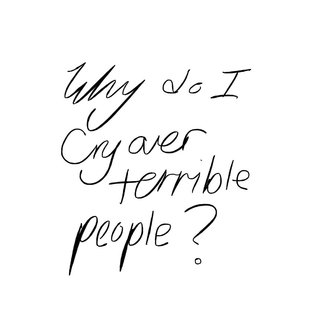 Why do I cry over terrible people?
