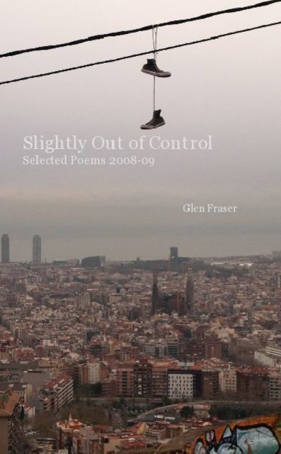 Slightly Out of Control Selected Poems 2008-09 Glen Fraser