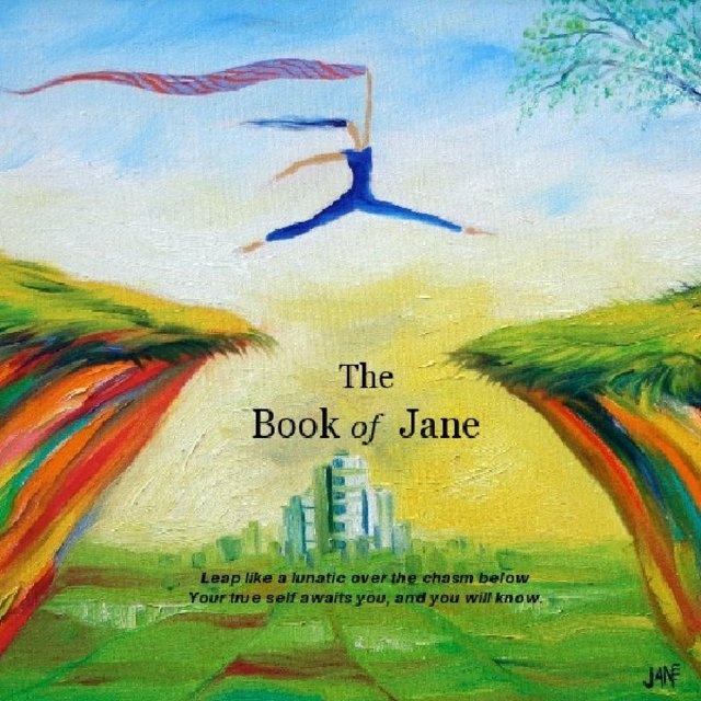 The Book of Jane Leap like a lunatic over the chasm below Your true self awaits you, and you will know.
