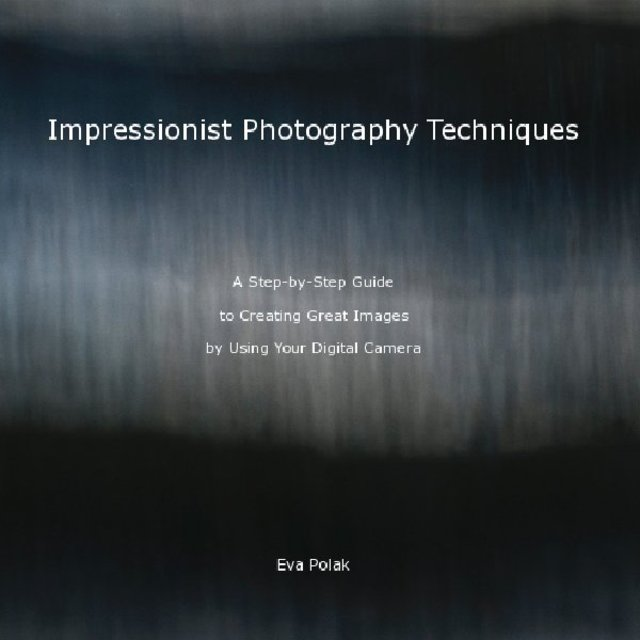 Impressionist Photography Techniques A Step-by-Step Guide to Creating Great Images by Using Your Digital Camera