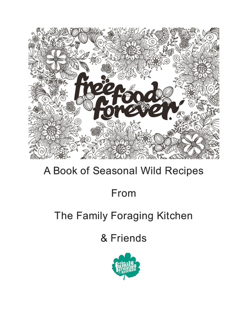 A Book of Seasonal Wild Recipes From The Family Foraging Kitchen & Friends