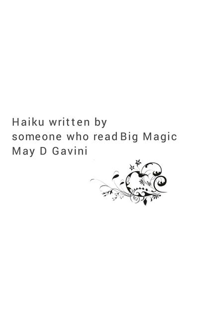 Haiku written by - someone who read Big Magic - May D. Gavini