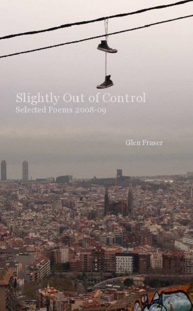 Slightly Out of Control Selected Poems 2008-09 Glen Fraser